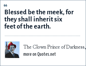 The Clown Prince of Darkness, corresponsdence: Blessed be the meek, for they shall inherit six feet of the earth.