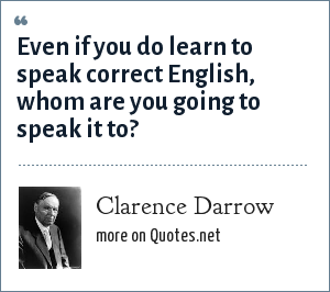 Clarence Darrow: Even if you do learn to speak correct English, whom are you going to speak it to?