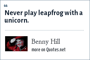 Benny Hill: Never play leapfrog with a unicorn.