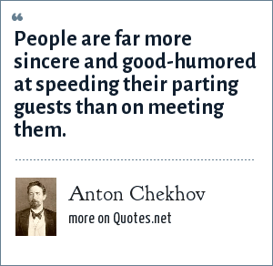 Anton Chekhov: People are far more sincere and good-humored at speeding their parting guests than on meeting them.