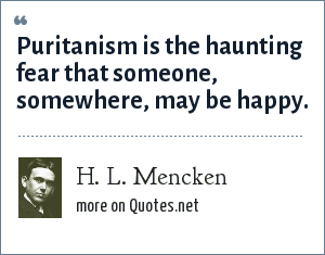 H. L. Mencken: Puritanism is the haunting fear that someone, somewhere, may be happy.