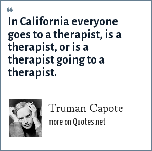 Truman Capote: In California everyone goes to a therapist, is a therapist, or is a therapist going to a therapist.