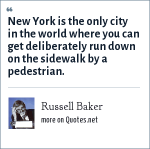 Russell Baker: New York is the only city in the world where you can get deliberately run down on the sidewalk by a pedestrian.