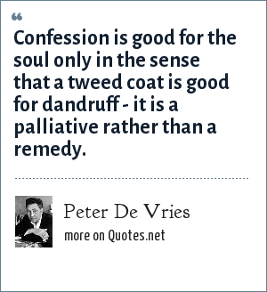 Peter De Vries: Confession is good for the soul only in the sense that a tweed coat is good for dandruff - it is a palliative rather than a remedy.