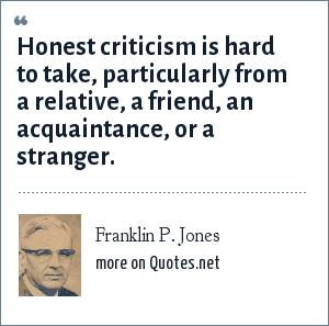 Franklin P. Jones: Honest criticism is hard to take, particularly from a relative, a friend, an acquaintance, or a stranger.