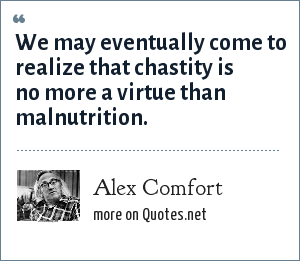 Alex Comfort: We may eventually come to realize that chastity is no more a virtue than malnutrition.