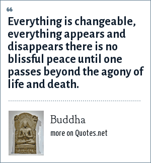 Buddha: Everything is changeable, everything appears and disappears there is no blissful peace until one passes beyond the agony of life and death.