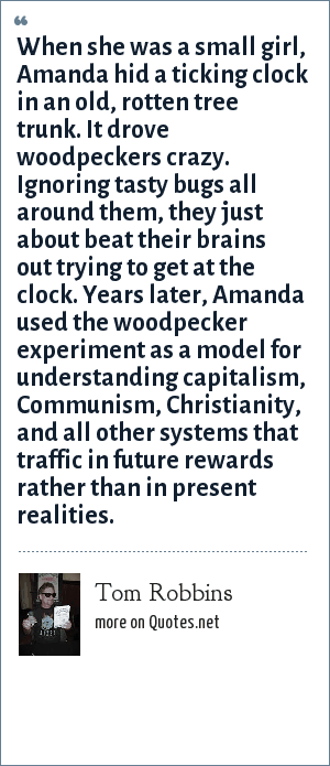 Tom Robbins: When she was a small girl, Amanda hid a ticking clock in an old, rotten tree trunk. It drove woodpeckers crazy. Ignoring tasty bugs all around them, they just about beat their brains out trying to get at the clock. Years later, Amanda used the woodpecker experiment as a model for understanding capitalism, Communism, Christianity, and all other systems that traffic in future rewards rather than in present realities.