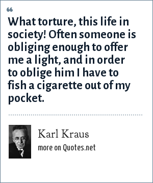 Karl Kraus: What torture, this life in society! Often someone is obliging enough to offer me a light, and in order to oblige him I have to fish a cigarette out of my pocket.