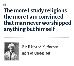 Sir Richard F. Burton: The more I study religions the more I am convinced that man never worshipped anything but himself