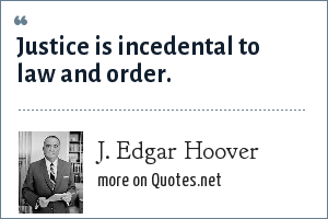 J. Edgar Hoover: Justice is incedental to law and order.