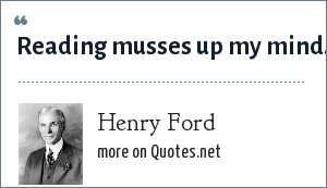 Henry Ford: Reading musses up my mind.