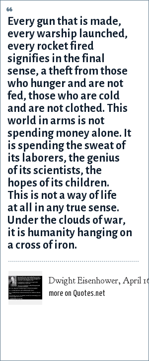 Dwight Eisenhower, April 16, 1953: Every gun that is made, every warship launched, every rocket fired signifies in the final sense, a theft from those who hunger and are not fed, those who are cold and are not clothed. This world in arms is not spending money alone. It is spending the sweat of its laborers, the genius of its scientists, the hopes of its children. This is not a way of life at all in any true sense. Under the clouds of war, it is humanity hanging on a cross of iron.