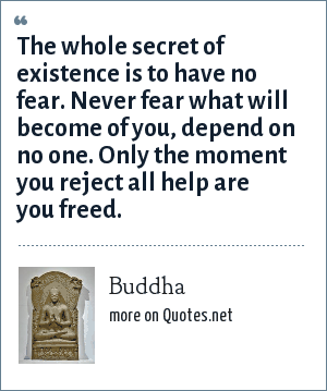 Buddha: The whole secret of existence is to have no fear. Never fear what will become of you, depend on no one. Only the moment you reject all help are you freed.