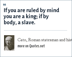 Cato, Roman statesman and historian: If you are ruled by mind you are a king; if by body, a slave.