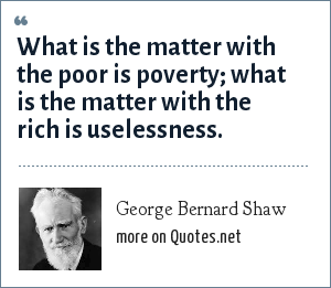 George Bernard Shaw: What is the matter with the poor is poverty; what is the matter with the rich is uselessness.
