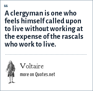 Voltaire: A clergyman is one who feels himself called upon to live without working at the expense of the rascals who work to live.