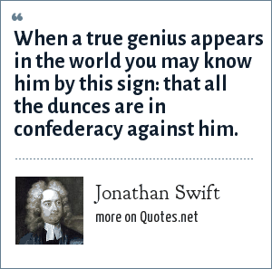 Jonathan Swift: When a true genius appears in the world you may know him by this sign: that all the dunces are in confederacy against him.