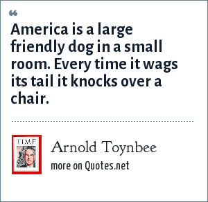 Arnold Toynbee: America is a large friendly dog in a small room. Every time it wags its tail it knocks over a chair.