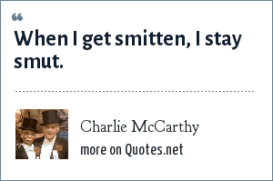 Charlie McCarthy: When I get smitten, I stay smut.