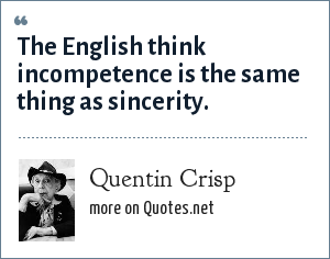 Quentin Crisp: The English think incompetence is the same thing as sincerity.