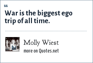 Molly Wiest: War is the biggest ego trip of all time.