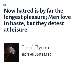 Lord Byron: Now hatred is by far the longest pleasure; Men love in haste, but they detest at leisure.