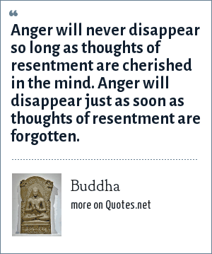 Buddha: Anger will never disappear so long as thoughts of resentment are cherished in the mind. Anger will disappear just as soon as thoughts of resentment are forgotten.
