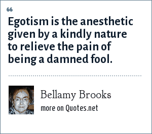 Bellamy Brooks: Egotism is the anesthetic given by a kindly nature to relieve the pain of being a damned fool.