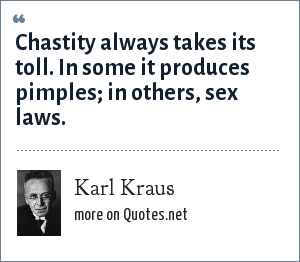 Karl Kraus: Chastity always takes its toll. In some it produces pimples; in others, sex laws.