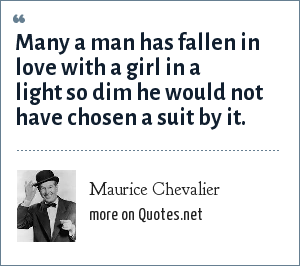 Maurice Chevalier: Many a man has fallen in love with a girl in a light so dim he would not have chosen a suit by it.
