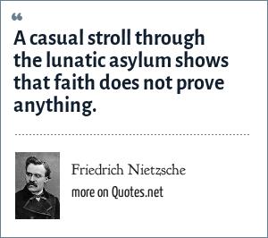 Friedrich Nietzsche: A casual stroll through the lunatic asylum shows that faith does not prove anything.