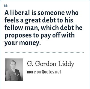 G. Gordon Liddy: A liberal is someone who feels a great debt to his fellow man, which debt he proposes to pay off with your money.