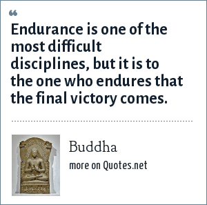 Buddha: Endurance is one of the most difficult disciplines, but it is to the one who endures that the final victory comes.