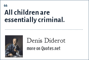 Denis Diderot: All children are essentially criminal.