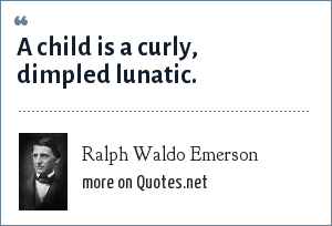 Ralph Waldo Emerson: A child is a curly, dimpled lunatic.