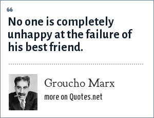 Groucho Marx: No one is completely unhappy at the failure of his best friend.