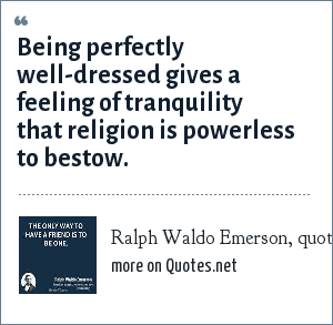 Ralph Waldo Emerson, quoting a friend: Being perfectly well-dressed gives a feeling of tranquility that religion is powerless to bestow.