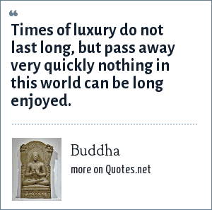 Buddha: Times of luxury do not last long, but pass away very quickly nothing in this world can be long enjoyed.