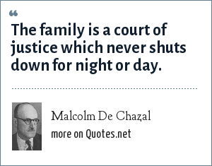 Malcolm De Chazal: The family is a court of justice which never shuts down for night or day.