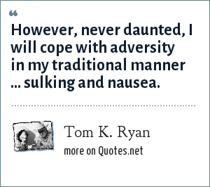Tom K. Ryan: However, never daunted, I will cope with adversity in my traditional manner ... sulking and nausea.