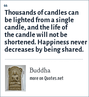 Buddha: Thousands of candles can be lighted from a single candle, and the life of the candle will not be shortened. Happiness never decreases by being shared.