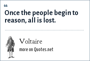 Voltaire: Once the people begin to reason, all is lost.