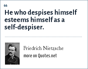 Friedrich Nietzsche: He who despises himself esteems himself as a self-despiser.