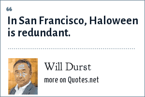 Will Durst: In San Francisco, Haloween is redundant.