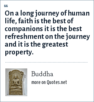 Buddha: On a long journey of human life, faith is the best of companions it is the best refreshment on the journey and it is the greatest property.