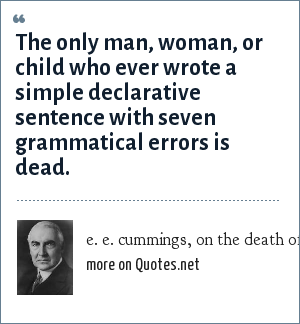 e. e. cummings, on the death of Warren G. Harding, 1923: The only man, woman, or child who ever wrote a simple declarative sentence with seven grammatical errors is dead.