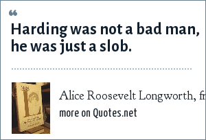 Alice Roosevelt Longworth, from Mrs. L. Conversations with Alice Roosevelt Longworth: Harding was not a bad man, he was just a slob.