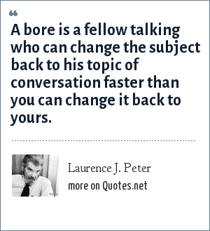 Laurence J. Peter: A bore is a fellow talking who can change the subject back to his topic of conversation faster than you can change it back to yours.