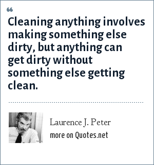 Laurence J. Peter: Cleaning anything involves making something else dirty, but anything can get dirty without something else getting clean.
